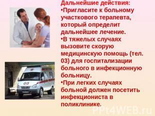 Дальнейшие действия: Пригласите к больному участкового терапевта, который опреде