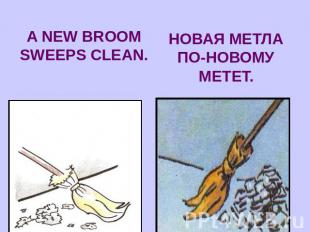 A NEW BROOM SWEEPS CLEAN.