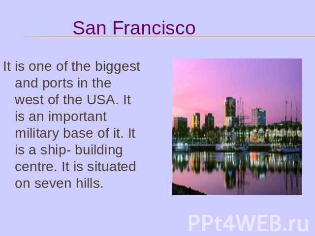 It is one of the biggest and ports in the west of the USA. It is an important military base of it. It is a ship- building centre. It is situated on seven hills.
