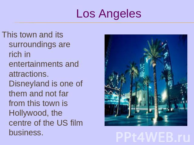 This town and its surroundings are rich in entertainments and attractions. Disneyland is one of them and not far from this town is Hollywood, the centre of the US film business.