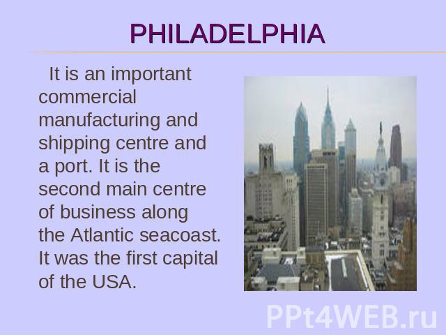 It is an important commercial manufacturing and shipping centre and a port. It is the second main centre of business along the Atlantic seacoast. It was the first capital of the USA.