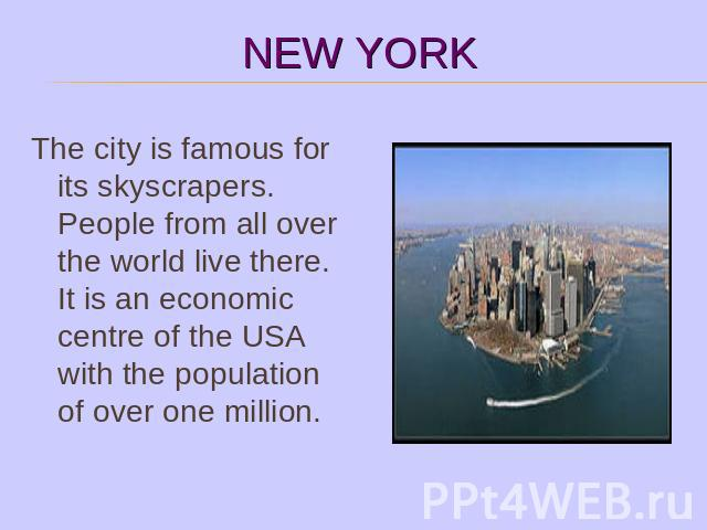 The city is famous for its skyscrapers. People from all over the world live there. It is an economic centre of the USA with the population of over one million.