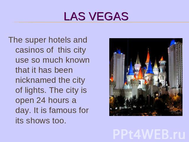 The super hotels and casinos of this city use so much known that it has been nicknamed the city of lights. The city is open 24 hours a day. It is famous for its shows too.