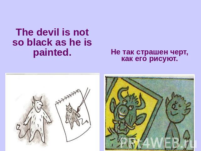 The devil is not so black as he is painted.