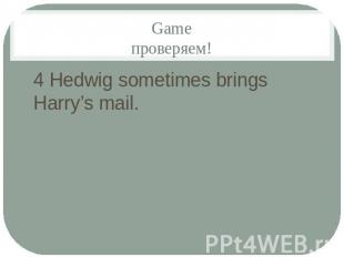 Gameпроверяем!4 Hedwig sometimes brings Harry's mail.