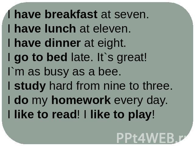I have breakfast at seven.I have lunch at eleven.I have dinner at eight.I go to bed late. It`s great!I`m as busy as a bee.I study hard from nine to three.I do my homework every day.I like to read! I like to play!