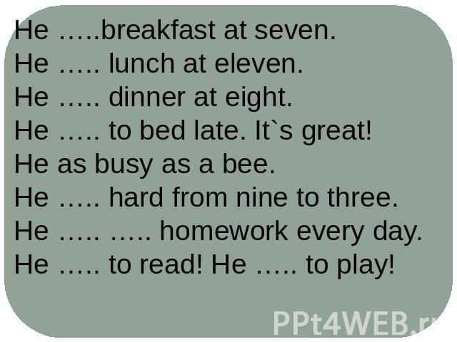 He …..breakfast at seven.He ….. lunch at eleven.He ….. dinner at eight.He ….. to bed late. It`s great!He as busy as a bee.He ….. hard from nine to three.He ….. ….. homework every day.He ….. to read! He ….. to play!
