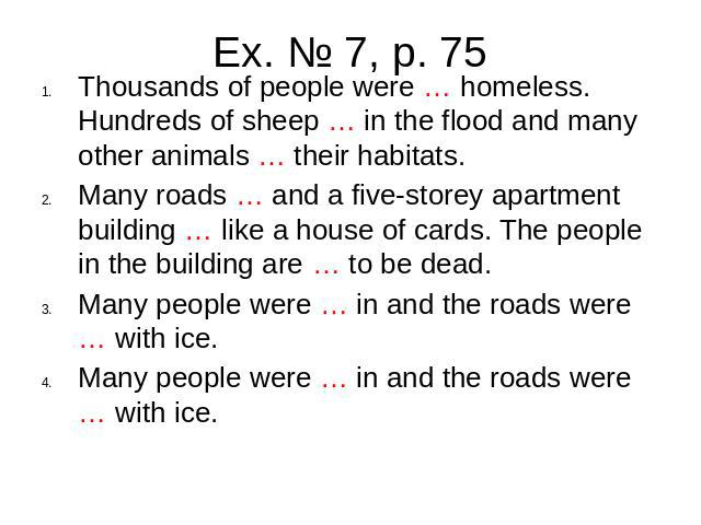 Ex. № 7, p. 75Thousands of people were … homeless. Hundreds of sheep … in the flood and many other animals … their habitats. Many roads … and a five-storey apartment building … like a house of cards. The people in the building are … to be dead. Many…