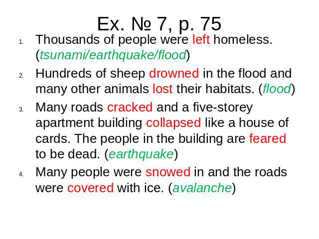 Ex. № 7, p. 75Thousands of people were left homeless. (tsunami/earthquake/flood)Hundreds of sheep drowned in the flood and many other animals lost their habitats. (flood)Many roads cracked and a five-storey apartment building collapsed like a house …