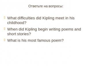 Ответьте на вопросы:What difficulties did Kipling meet in his childhood?When did