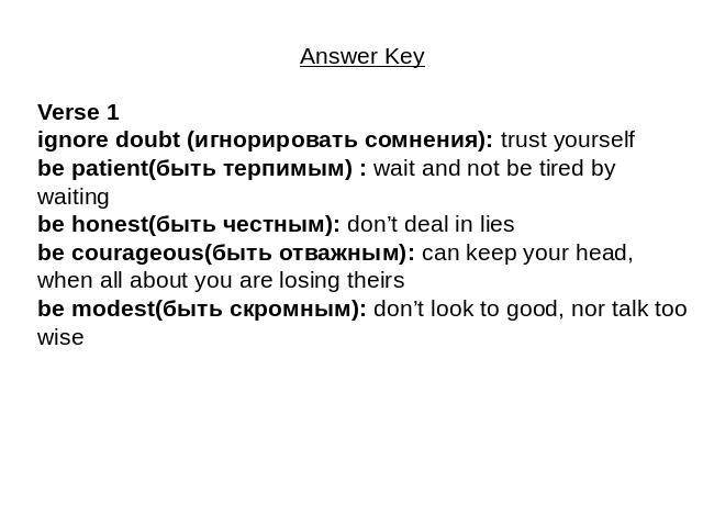 Answer Key Verse 1ignore doubt (игнорировать сомнения): trust yourselfbe patient(быть терпимым) : wait and not be tired by waitingbe honest(быть честным): don't deal in liesbe courageous(быть отважным): can keep your head, when all about you are los…
