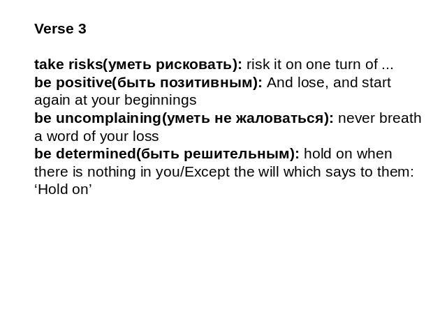 Verse 3take risks(уметь рисковать): risk it on one turn of ...be positive(быть позитивным): And lose, and start again at your beginningsbe uncomplaining(уметь не жаловаться): never breath a word of your lossbe determined(быть решительным): hold on w…