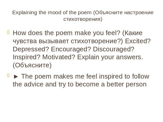 Explaining the mood of the poem (Объясните настроение стихотворения)How does the poem make you feel? (Какие чувства вызывает стихотворение?) Excited? Depressed? Encouraged? Discouraged? Inspired? Motivated? Explain your answers. (Объясните)► The poe…