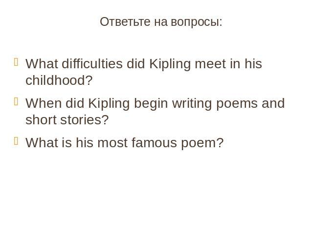 Ответьте на вопросы:What difficulties did Kipling meet in his childhood?When did Kipling begin writing poems and short stories?What is his most famous poem?