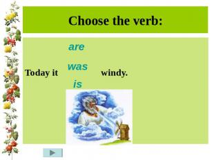 Choose the verb:Today it windy.