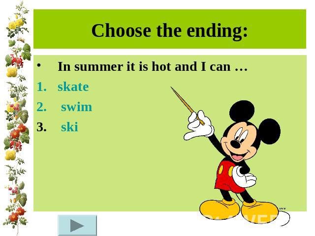 Choose the ending:In summer it is hot and I can …skate swim ski