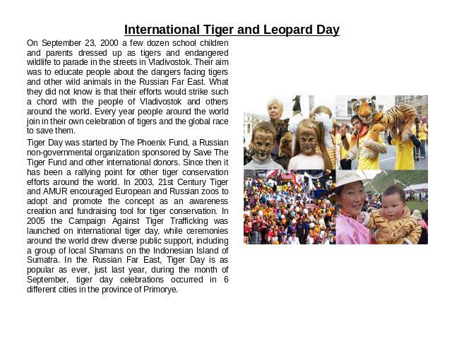 International Tiger and Leopard Day On September 23, 2000 a few dozen school children and parents dressed up as tigers and endangered wildlife to parade in the streets in Vladivostok. Their aim was to educate people about the dangers facing tigers a…