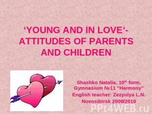 'YOUNG AND IN LOVE'- ATTITUDES OF PARENTS AND CHILDREN Shashko Natalia, 10th for