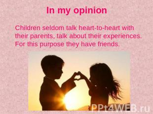 In my opinion Children seldom talk heart-to-heart with their parents, talk about