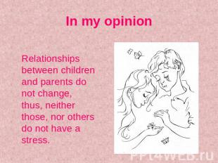 In my opinion Relationships between children and parents do not change, thus, ne