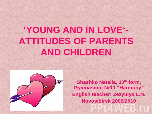 "'YOUNG AND IN LOVE'- ATTITUDES OF PARENTS AND CHILDREN Shashko Natalia, 10th form, Gymnasium №11 ""Harmony""English teacher: Zezyulya L.N.Novosibirsk 2009/2010"