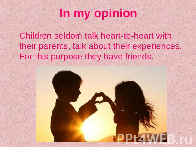 In my opinion Children seldom talk heart-to-heart with their parents, talk about their experiences. For this purpose they have friends.