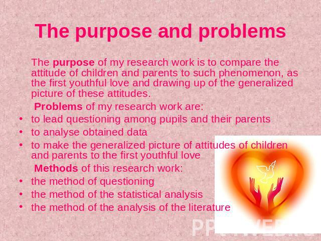 The purpose and problems The purpose of my research work is to compare the attitude of children and parents to such phenomenon, as the first youthful love and drawing up of the generalized picture of these attitudes. Problems of my research work are…