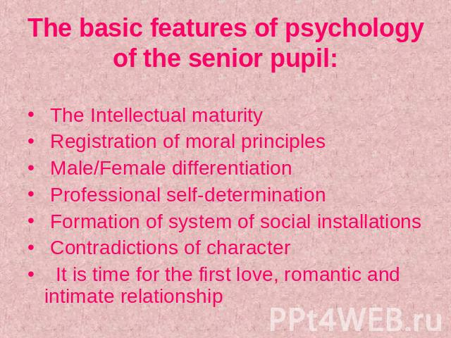 The basic features of psychology of the senior pupil: The Intellectual maturity Registration of moral principles Male/Female differentiation Professional self-determination Formation of system of social installations Contradictions of character It i…