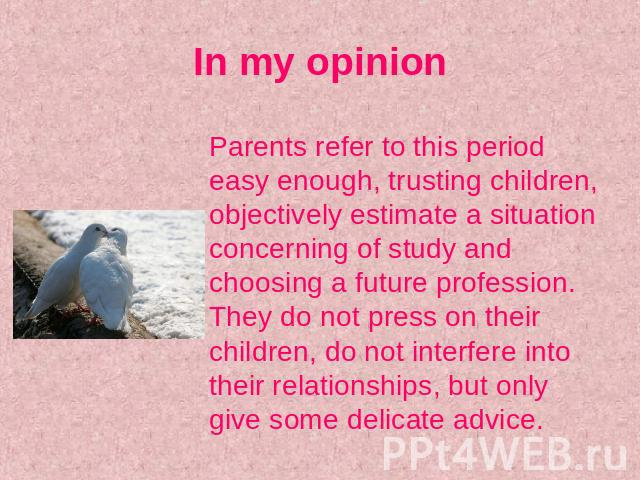 In my opinion Parents refer to this period easy enough, trusting children, objectively estimate a situation concerning of study and choosing a future profession. They do not press on their children, do not interfere into their relationships, but onl…