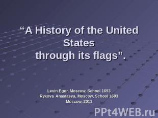 """A History of the United States through its flags"". Levin Egor, Moscow, School 1"