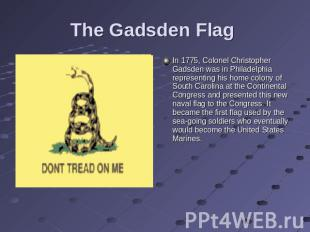 The Gadsden Flag In 1775, Colonel Christopher Gadsden was in Philadelphia repres