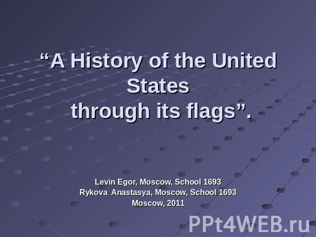 """A History of the United States through its flags"". Levin Egor, Moscow, School 1693Rykova Anastasya, Moscow, School 1693Moscow, 2011"