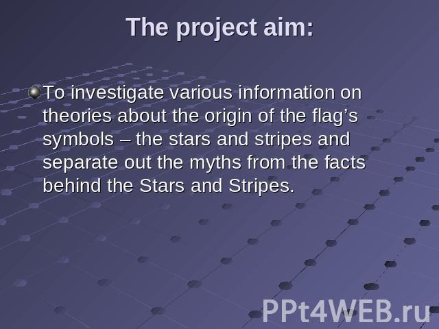 The project aim: To investigate various information on theories about the origin of the flag's symbols – the stars and stripes and separate out the myths from the facts behind the Stars and Stripes.
