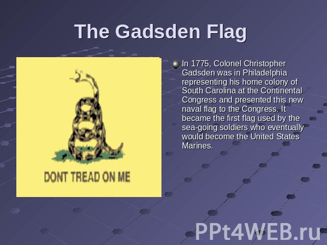 The Gadsden Flag In 1775, Colonel Christopher Gadsden was in Philadelphia representing his home colony of South Carolina at the Continental Congress and presented this new naval flag to the Congress. It became the first flag used by the sea-going so…