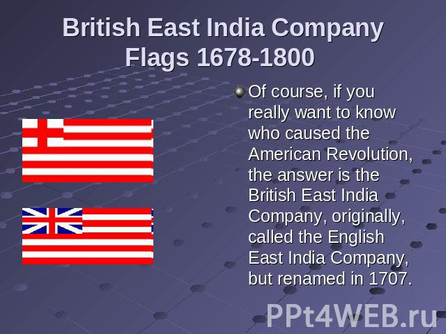 British East India Company Flags 1678-1800 Of course, if you really want to know who caused the American Revolution, the answer is the British East India Company, originally, called the English East India Company, but renamed in 1707.