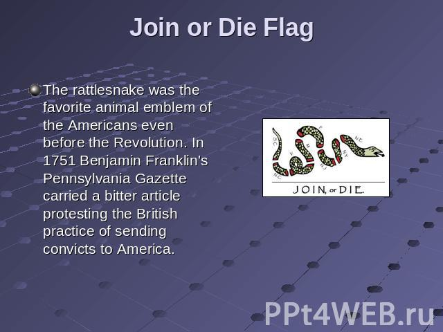 Join or Die Flag The rattlesnake was the favorite animal emblem of the Americans even before the Revolution. In 1751 Benjamin Franklin's Pennsylvania Gazette carried a bitter article protesting the British practice of sending convicts to America.
