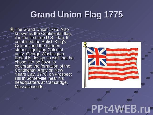 Grand Union Flag 1775 The Grand Union 1775: Also known as the Continental flag, it is the first true U.S. Flag. It combined the British King's Colours and the thirteen stripes signifying Colonial unity. George Washington liked this design so well th…