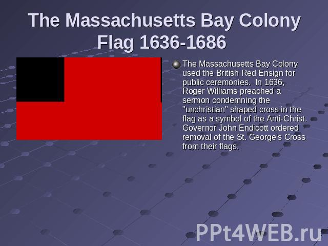 The Massachusetts Bay Colony Flag 1636-1686 The Massachusetts Bay Colony used the British Red Ensign for public ceremonies.  In 1636, Roger Williams preached a sermon condemning the