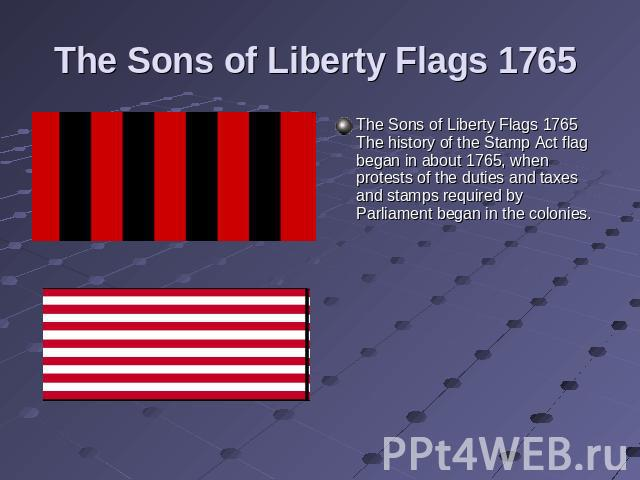 The Sons of Liberty Flags 1765 The Sons of Liberty Flags 1765 The history of the Stamp Act flag began in about 1765, when protests of the duties and taxes and stamps required by Parliament began in the colonies.