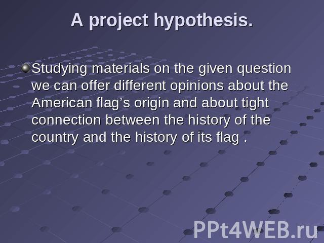 A project hypothesis. Studying materials on the given question we can offer different opinions about the American flag's origin and about tight connection between the history of the country and the history of its flag .