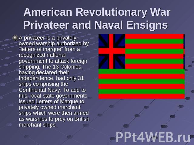 American Revolutionary War Privateer and Naval Ensigns A privateer is a privately-owned warship authorized by