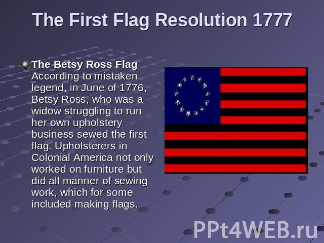 The First Flag Resolution 1777 The Betsy Ross Flag According to mistaken legend, in June of 1776, Betsy Ross, who was a widow struggling to run her own upholstery business sewed the first flag. Upholsterers in Colonial America not only worked on fur…