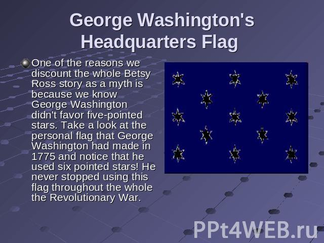 George Washington's Headquarters Flag One of the reasons we discount the whole Betsy Ross story as a myth is because we know George Washington didn't favor five-pointed stars. Take a look at the personal flag that George Washington had made in 1775 …