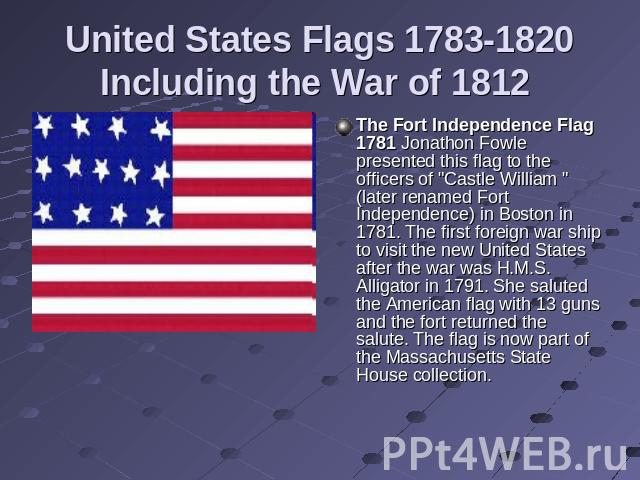 United States Flags 1783-1820Including the War of 1812 The Fort Independence Flag 1781 Jonathon Fowle presented this flag to the officers of