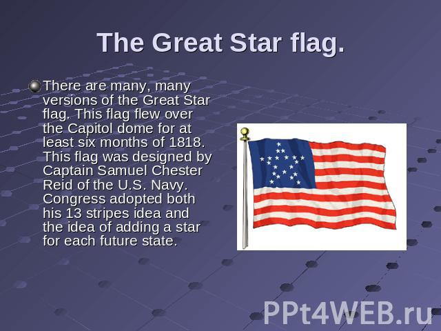 The Great Star flag. There are many, many versions of the Great Star flag. This flag flew over the Capitol dome for at least six months of 1818. This flag was designed by Captain Samuel Chester Reid of the U.S. Navy. Congress adopted both his 13 str…
