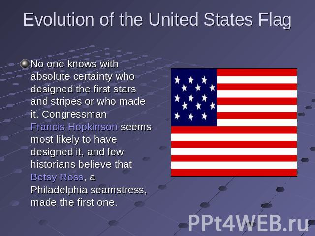 Evolution of the United States Flag No one knows with absolute certainty who designed the first stars and stripes or who made it. Congressman Francis Hopkinson seems most likely to have designed it, and few historians believe that Betsy Ross, a Phil…