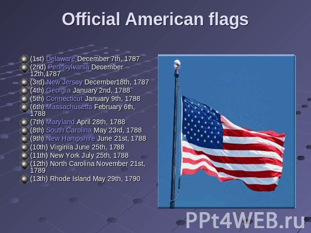 Official American flags (1st) Delaware December 7th, 1787 (2nd) Pennsylvania December 12th,1787 (3rd) New Jersey December18th, 1787 (4th) Georgia January 2nd, 1788 (5th) Connecticut January 9th, 1788 (6th) Massachusetts February 6th, 1788 (7th) Mary…