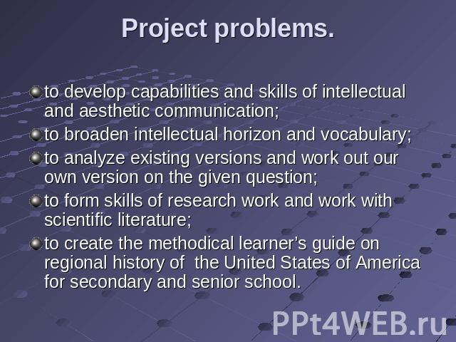 Project problems. to develop capabilities and skills of intellectual and aesthetic communication;to broaden intellectual horizon and vocabulary;to analyze existing versions and work out our own version on the given question;to form skills of researc…