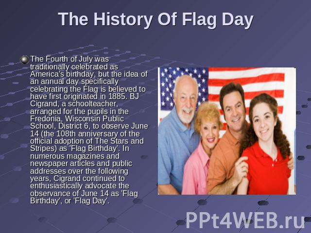 The History Of Flag Day The Fourth of July was traditionally celebrated as America's birthday, but the idea of an annual day specifically celebrating the Flag is believed to have first originated in 1885. BJ Cigrand, a schoolteacher, arranged for th…