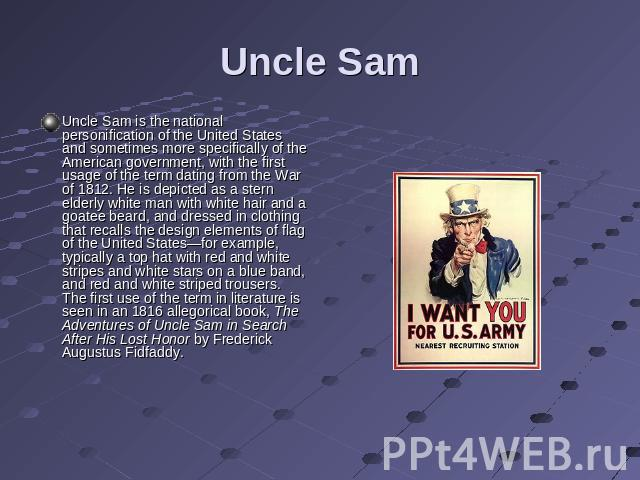 Uncle Sam Uncle Sam is the national personification of the United States and sometimes more specifically of the American government, with the first usage of the term dating from the War of 1812. He is depicted as a stern elderly white man with white…
